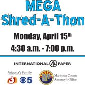 Mega Shred-A-Thon - Monday, April 15th - from 4:30 a.m. to 7:00 p.m. - Sponsored By: International Paper, Arizona's Family (channels 3 and 5) and the Maricopa County Attorney's Office